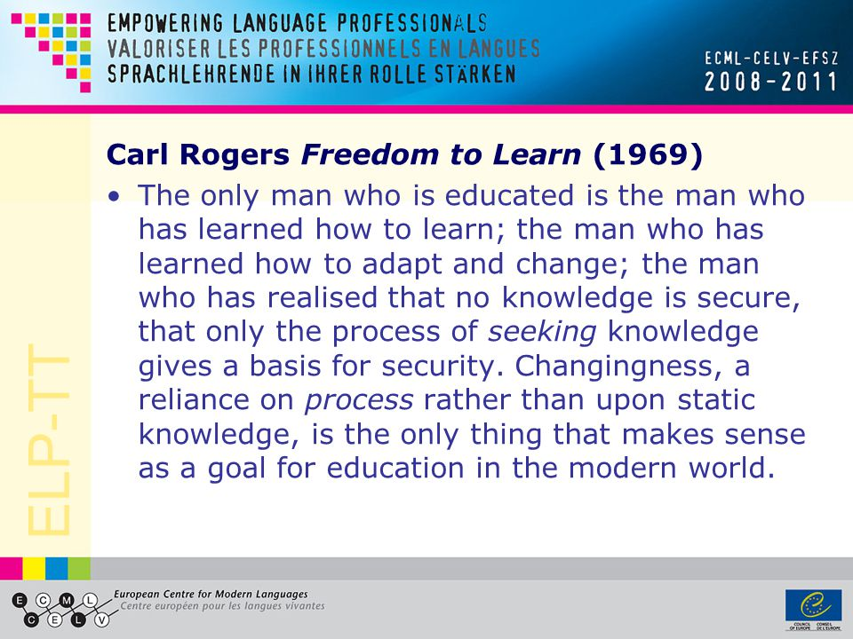 ELP-TT Carl Rogers Freedom to Learn (1969) The only man who is educated is the man who has learned how to learn; the man who has learned how to adapt and change; the man who has realised that no knowledge is secure, that only the process of seeking knowledge gives a basis for security.
