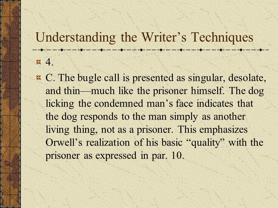 Understanding the Writers Techniques 4. A. Orwell concentrates almost exclusively on this one incident, giving little or no background information on