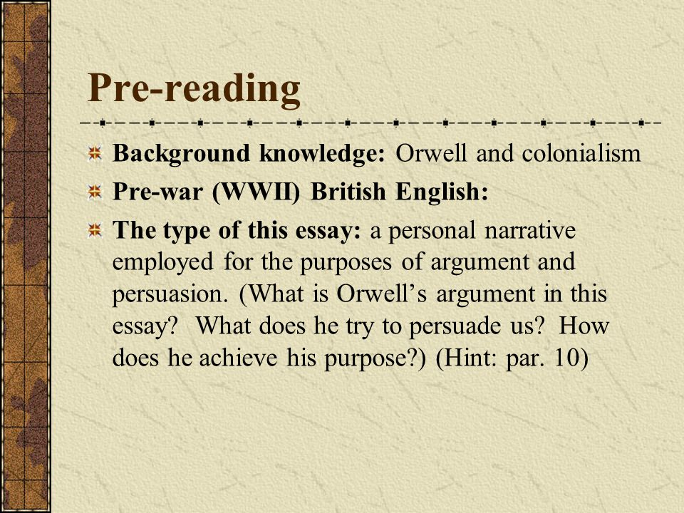 Pre-reading Background knowledge: Orwell and colonialism Pre-war (WWII) British English: The type of this essay: a personal narrative employed for the purposes of argument and persuasion.