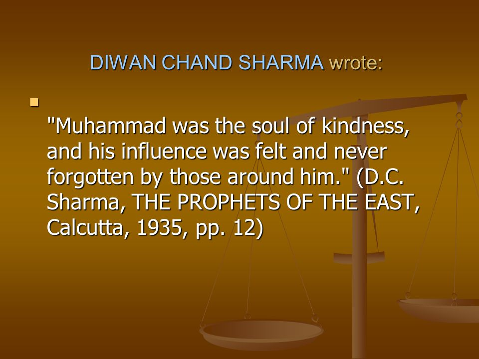 DIWAN CHAND SHARMA wrote: Muhammad was the soul of kindness, and his influence was felt and never forgotten by those around him. (D.C.