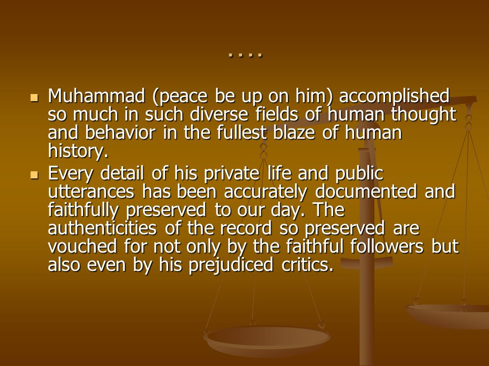 …. Muhammad (peace be up on him) accomplished so much in such diverse fields of human thought and behavior in the fullest blaze of human history. Muha