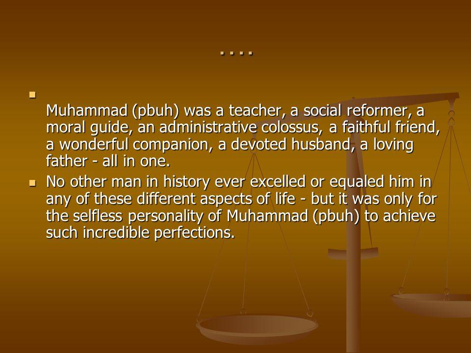 …. Muhammad (pbuh) was a teacher, a social reformer, a moral guide, an administrative colossus, a faithful friend, a wonderful companion, a devoted hu