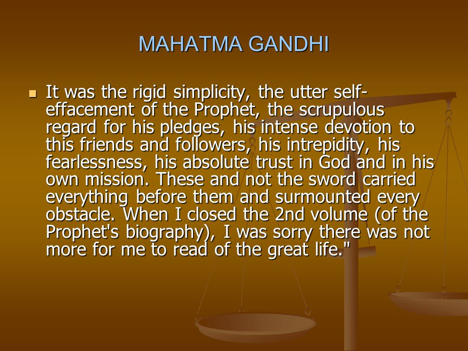 MAHATMA GANDHI It was the rigid simplicity, the utter self- effacement of the Prophet, the scrupulous regard for his pledges, his intense devotion to this friends and followers, his intrepidity, his fearlessness, his absolute trust in God and in his own mission.