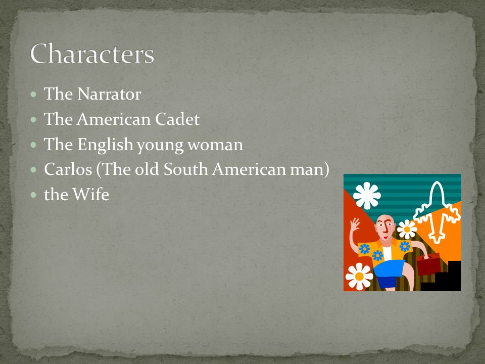 The Narrator The American Cadet The English young woman Carlos (The old South American man) the Wife