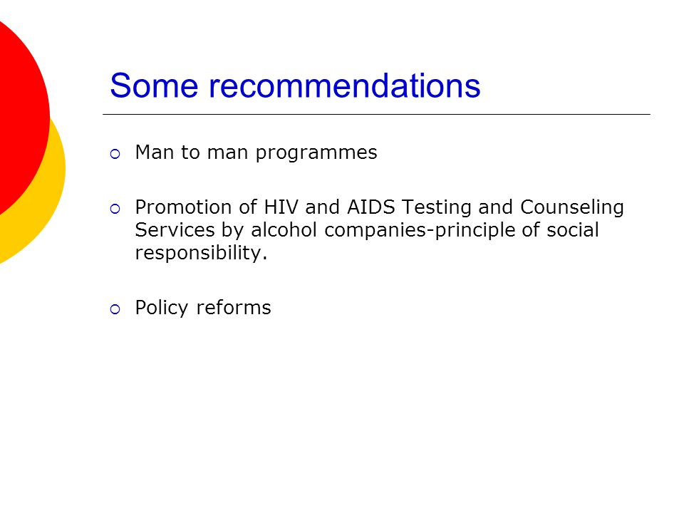 Some recommendations Man to man programmes Promotion of HIV and AIDS Testing and Counseling Services by alcohol companies-principle of social responsibility.