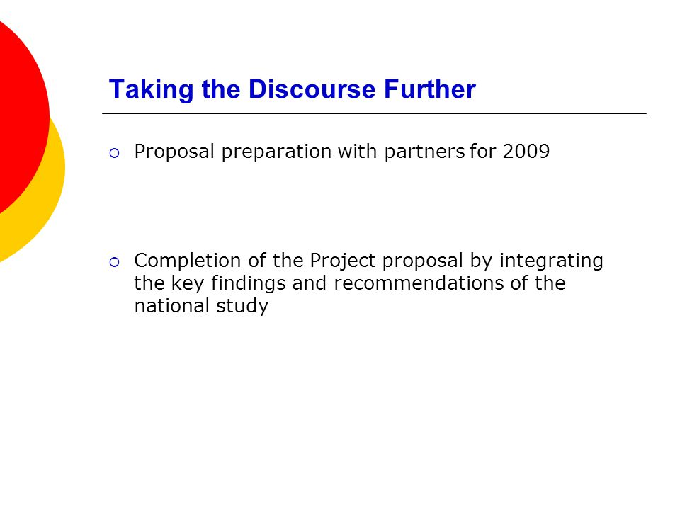 Taking the Discourse Further Proposal preparation with partners for 2009 Completion of the Project proposal by integrating the key findings and recommendations of the national study
