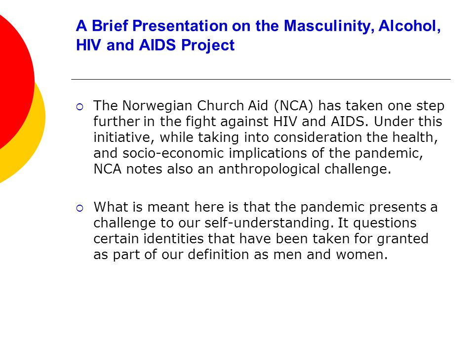 A Brief Presentation on the Masculinity, Alcohol, HIV and AIDS Project The Norwegian Church Aid (NCA) has taken one step further in the fight against HIV and AIDS.