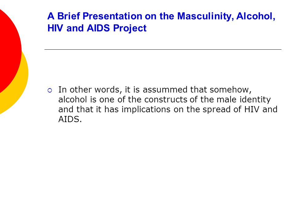 A Brief Presentation on the Masculinity, Alcohol, HIV and AIDS Project In other words, it is assummed that somehow, alcohol is one of the constructs of the male identity and that it has implications on the spread of HIV and AIDS.
