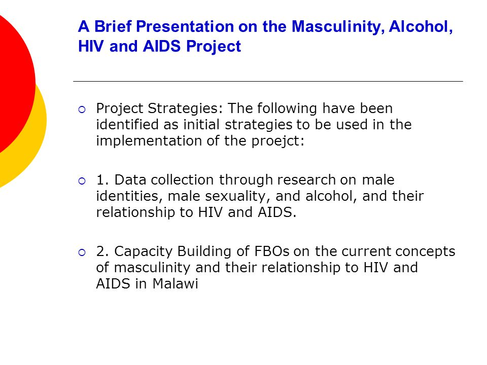 A Brief Presentation on the Masculinity, Alcohol, HIV and AIDS Project Project Strategies: The following have been identified as initial strategies to be used in the implementation of the proejct: 1.