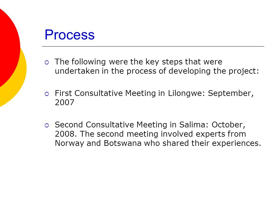 Process The following were the key steps that were undertaken in the process of developing the project: First Consultative Meeting in Lilongwe: September, 2007 Second Consultative Meeting in Salima: October, 2008.