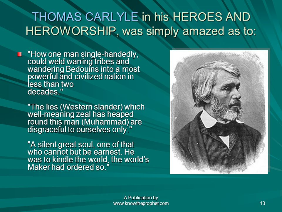 A Publication by   13 THOMAS CARLYLE in his HEROES AND HEROWORSHIP, was simply amazed as to: How one man single-handedly, could weld warring tribes and wandering Bedouins into a most powerful and civilized nation in less than two decades. The lies (Western slander) which well-meaning zeal has heaped round this man (Muhammad) are disgraceful to ourselves only. A silent great soul, one of that who cannot but be earnest.