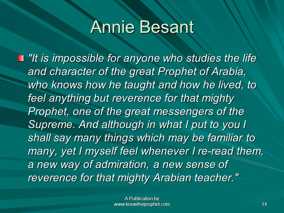 A Publication by   14 Annie Besant It is impossible for anyone who studies the life and character of the great Prophet of Arabia, who knows how he taught and how he lived, to feel anything but reverence for that mighty Prophet, one of the great messengers of the Supreme.