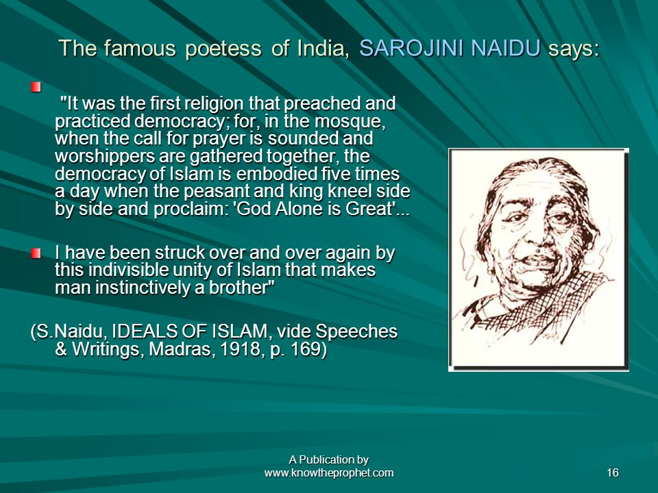A Publication by   16 The famous poetess of India, SAROJINI NAIDU says: It was the first religion that preached and practiced democracy; for, in the mosque, when the call for prayer is sounded and worshippers are gathered together, the democracy of Islam is embodied five times a day when the peasant and king kneel side by side and proclaim: God Alone is Great ...