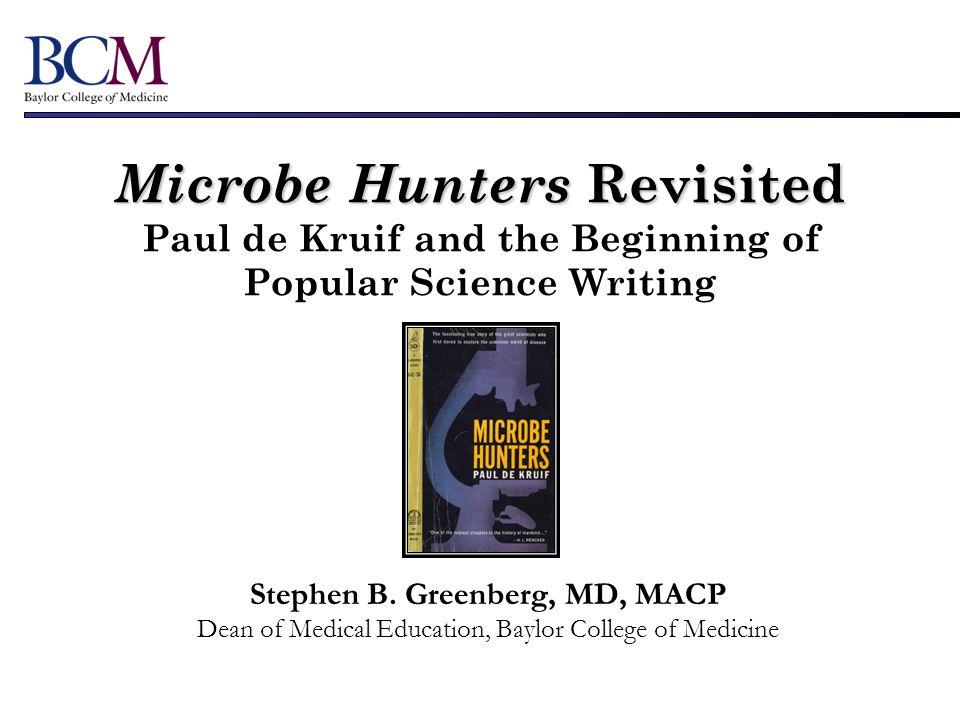 Microbe Hunters Revisited Microbe Hunters Revisited Paul de Kruif and the Beginning of Popular Science Writing Stephen B. Greenberg, MD, MACP Dean of