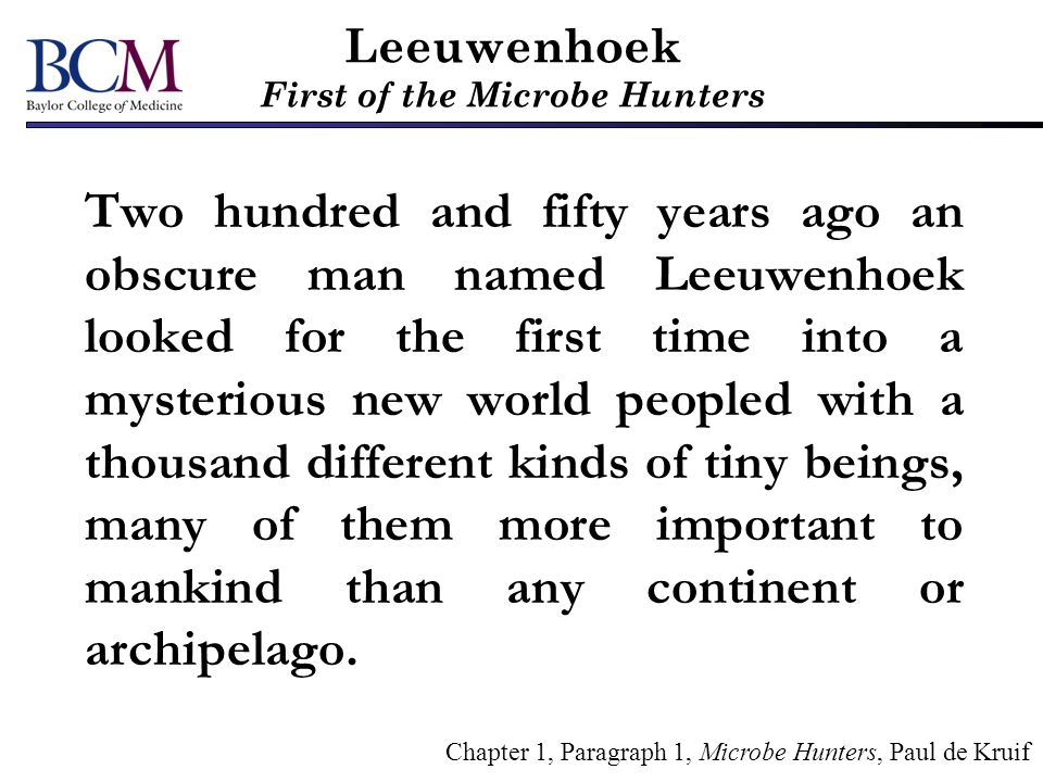Leeuwenhoek First of the Microbe Hunters Leeuwenhoek, unsung and scarce remembered, is now almost as unknown as his strange little animals and plants were at the time he discovered them.
