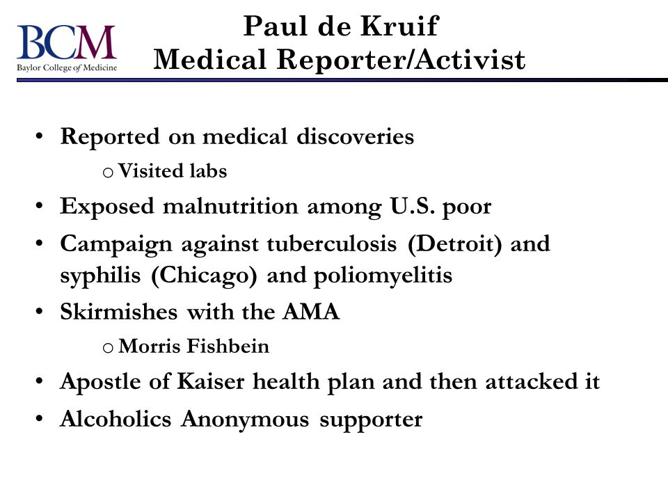 Paul de Kruif Medical Reporter/Activist Reported on medical discoveries o Visited labs Exposed malnutrition among U.S. poor Campaign against tuberculo