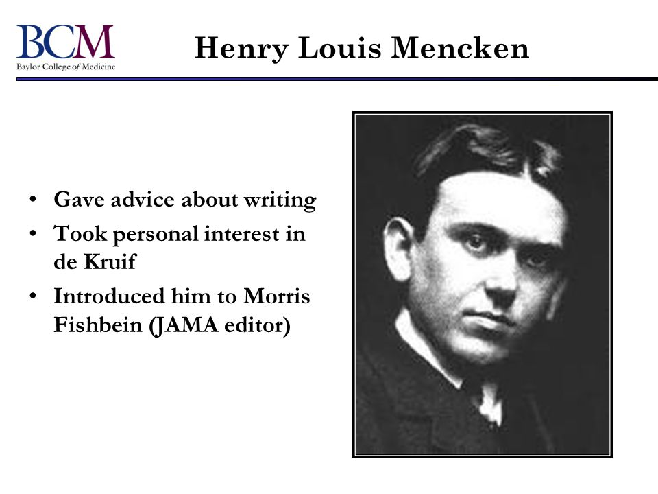 Henry Louis Mencken Gave advice about writing Took personal interest in de Kruif Introduced him to Morris Fishbein (JAMA editor)