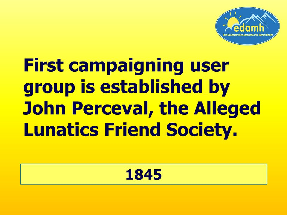 First campaigning user group is established by John Perceval, the Alleged Lunatics Friend Society.