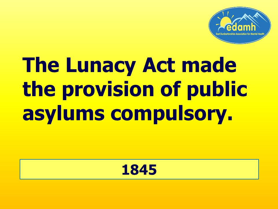 The Lunacy Act made the provision of public asylums compulsory. 1845