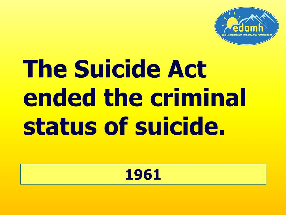 The Suicide Act ended the criminal status of suicide. 1961