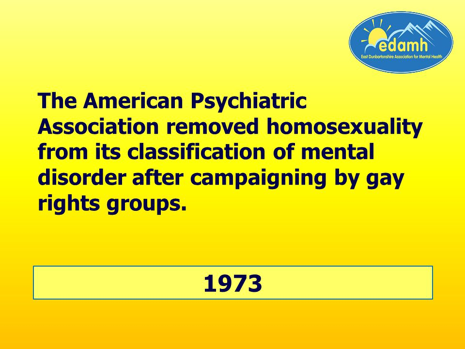 The American Psychiatric Association removed homosexuality from its classification of mental disorder after campaigning by gay rights groups.