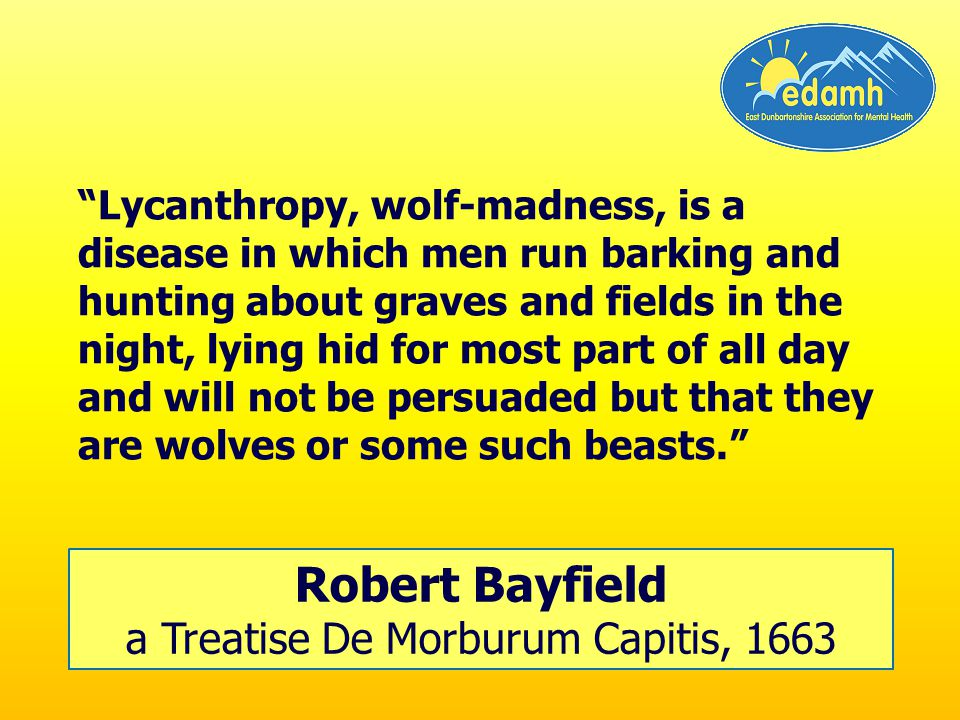 Lycanthropy, wolf-madness, is a disease in which men run barking and hunting about graves and fields in the night, lying hid for most part of all day and will not be persuaded but that they are wolves or some such beasts.