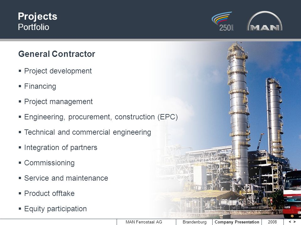 <> MAN Ferrostaal AGBrandenburg Company Presentation 2008 Projects Portfolio General Contractor Project development Financing Project management Engineering, procurement, construction (EPC) Technical and commercial engineering Integration of partners Commissioning Service and maintenance Product offtake Equity participation