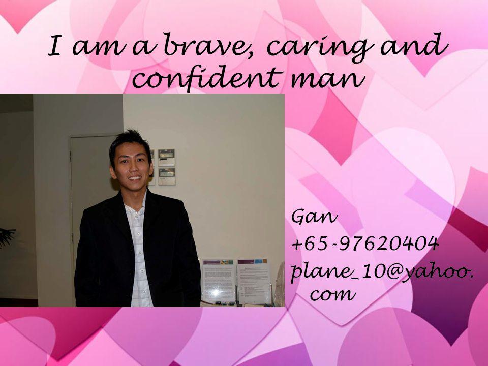 I am a brave, caring and confident man Gan +65-97620404 plane_10@yahoo. com