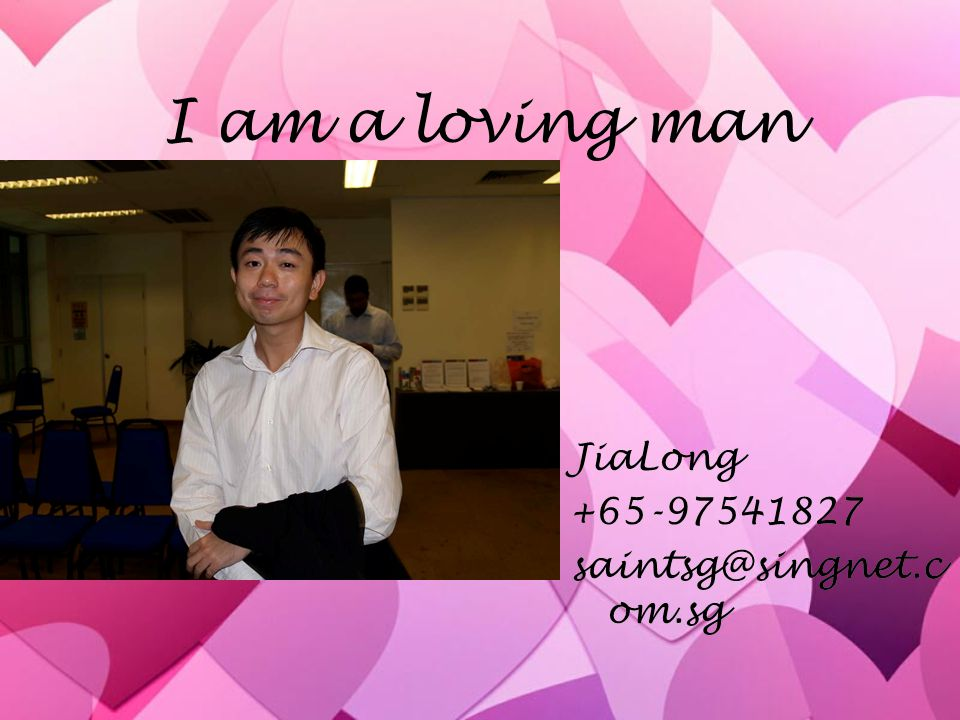I am a loving man JiaLong +65-97541827 saintsg@singnet.c om.sg