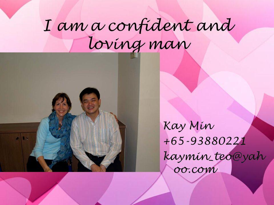 I am a confident and loving man Kay Min +65-93880221 kaymin_teo@yah oo.com