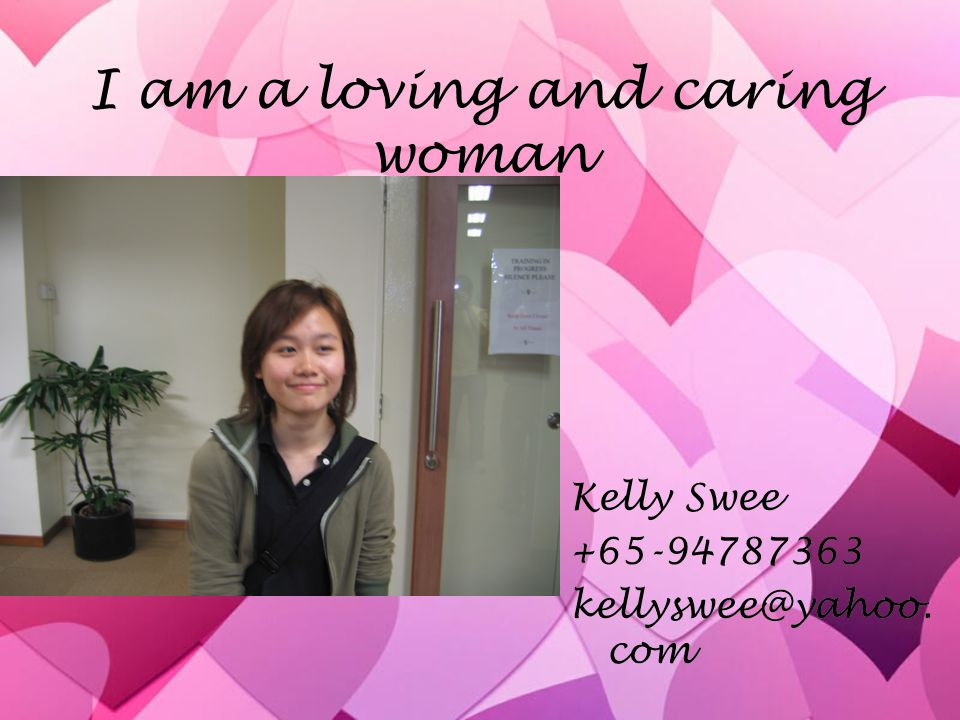 I am a loving and caring woman Kelly Swee +65-94787363 kellyswee@yahoo. com