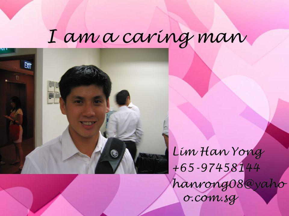 I am a caring man Lim Han Yong +65-97458144 hanrong08@yaho o.com.sg