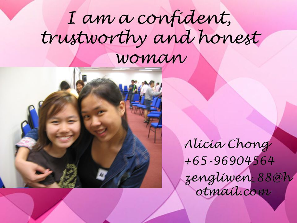 I am a confident, trustworthy and honest woman Alicia Chong +65-96904564 zengliwen_88@h otmail.com Alicia Chong +65-96904564 zengliwen_88@h otmail.com
