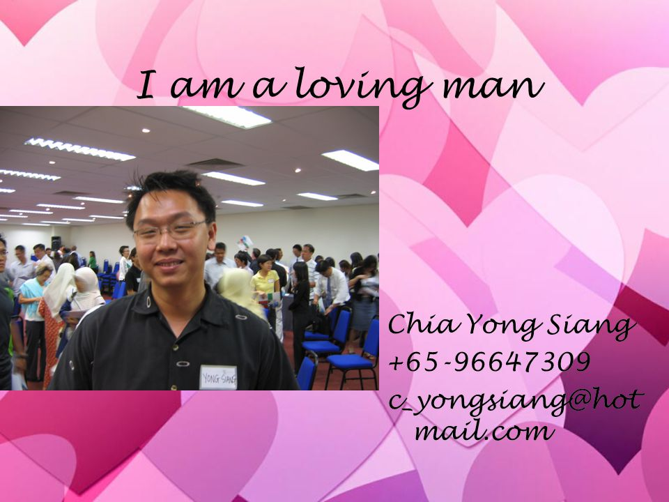 I am a loving man Chia Yong Siang +65-96647309 c_yongsiang@hot mail.com