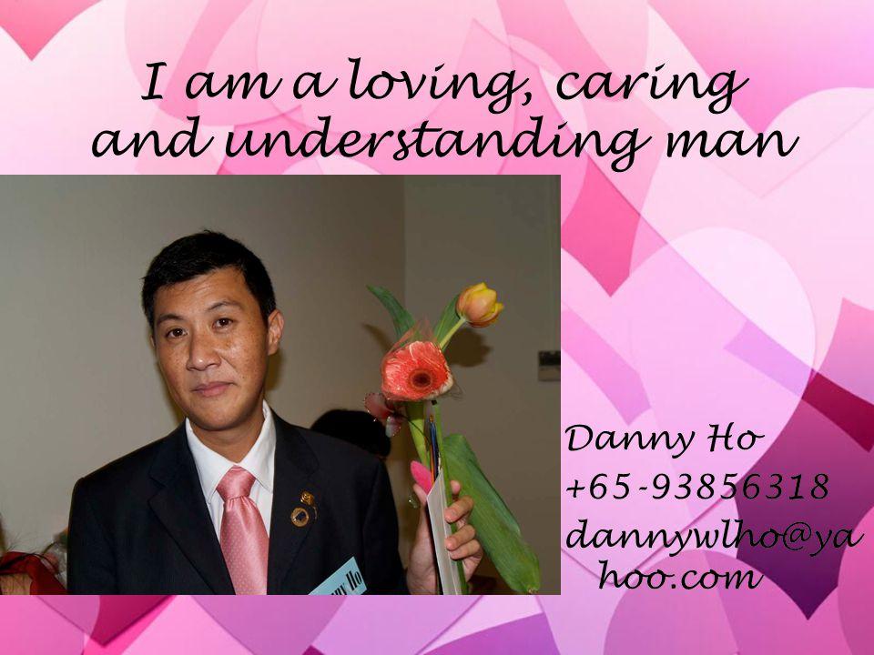 I am a loving, caring and understanding man Danny Ho +65-93856318 dannywlho@ya hoo.com