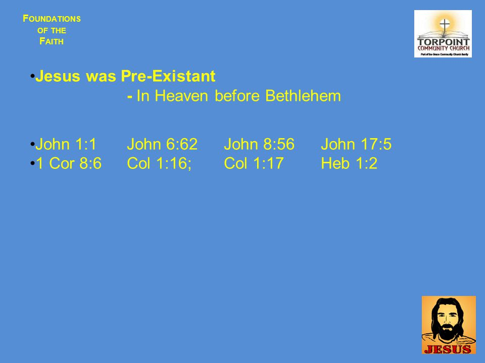 F OUNDATIONS OF THE F AITH Jesus was Pre-Existant - In Heaven before Bethlehem John 1:1John 6:62John 8:56John 17:5 1 Cor 8:6Col 1:16;Col 1:17Heb 1:2