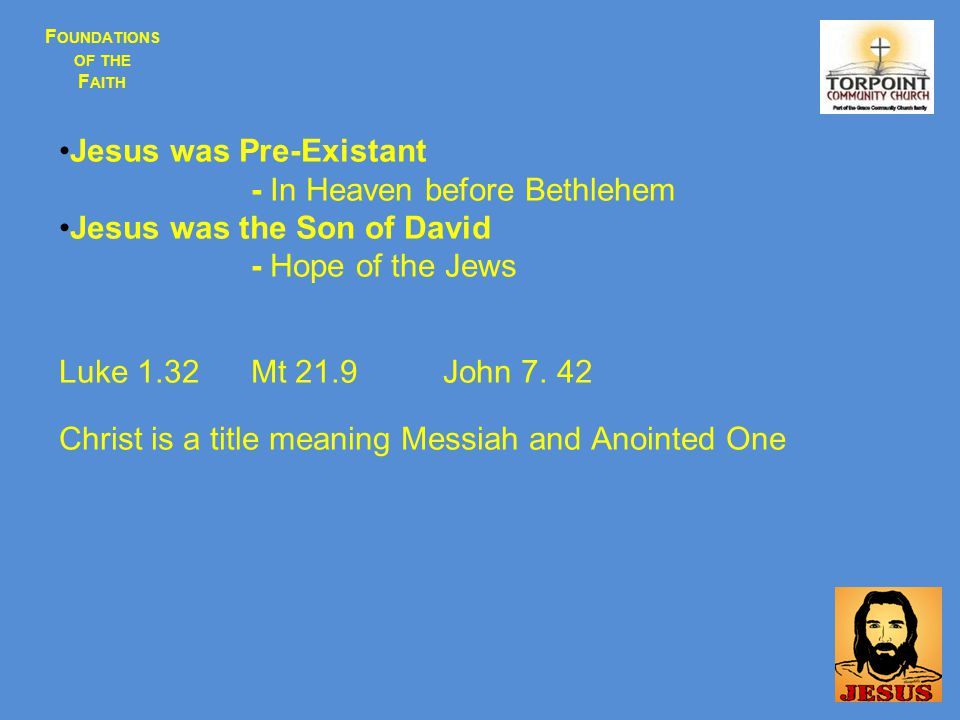 F OUNDATIONS OF THE F AITH Jesus was Pre-Existant - In Heaven before Bethlehem Jesus was the Son of David - Hope of the Jews Luke 1.32 Mt 21.9John 7.