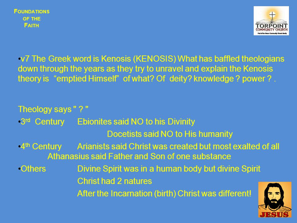 F OUNDATIONS OF THE F AITH v7 The Greek word is Kenosis (KENOSIS) What has baffled theologians down through the years as they try to unravel and explain the Kenosis theory is emptied Himself of what.