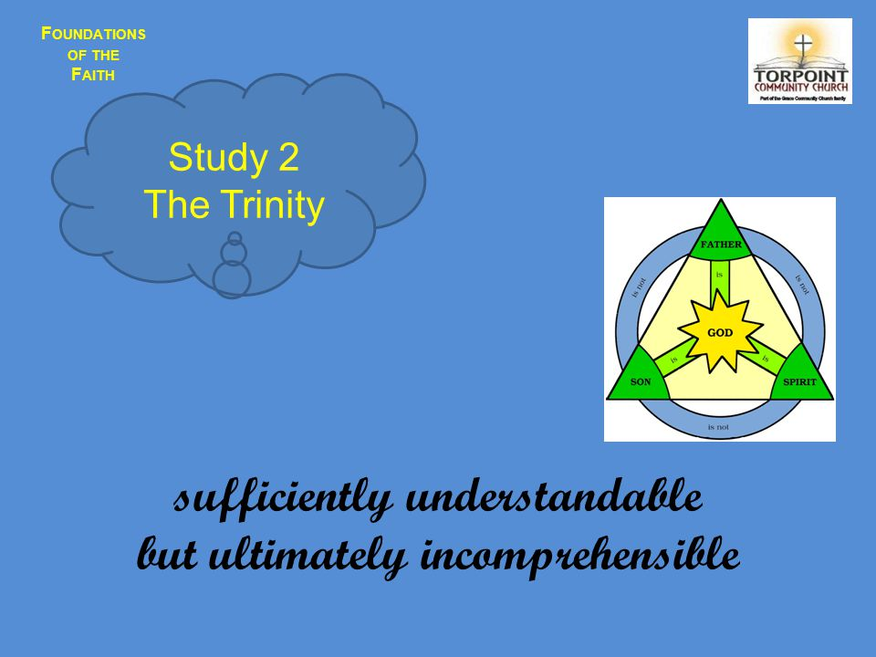 F OUNDATIONS OF THE F AITH sufficiently understandable but ultimately incomprehensible Study 2 The Trinity