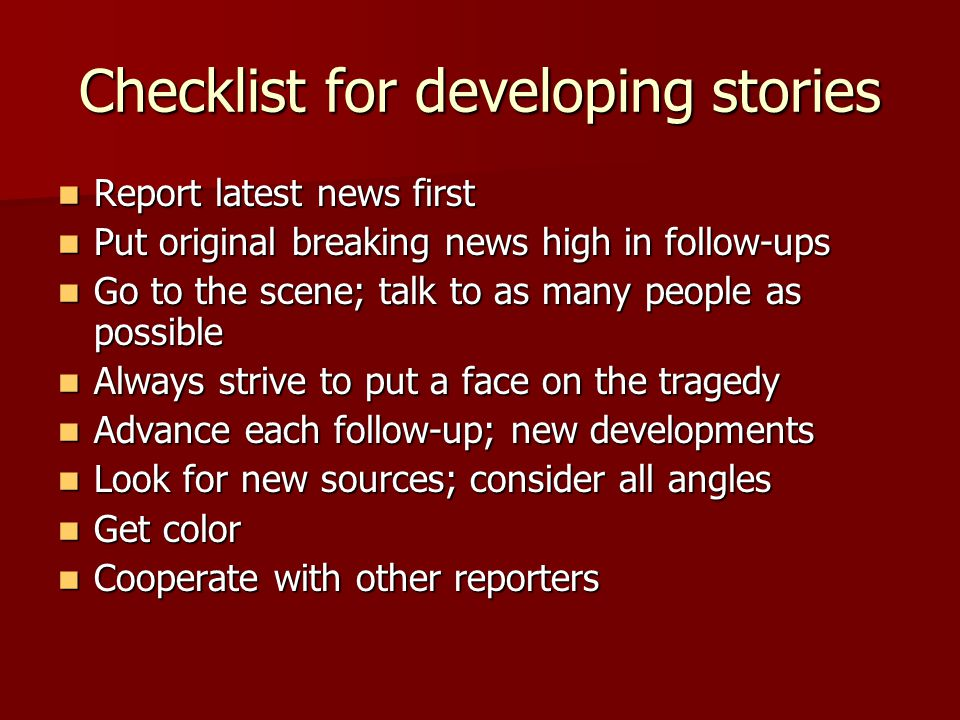 Checklist for developing stories Report latest news first Report latest news first Put original breaking news high in follow-ups Put original breaking