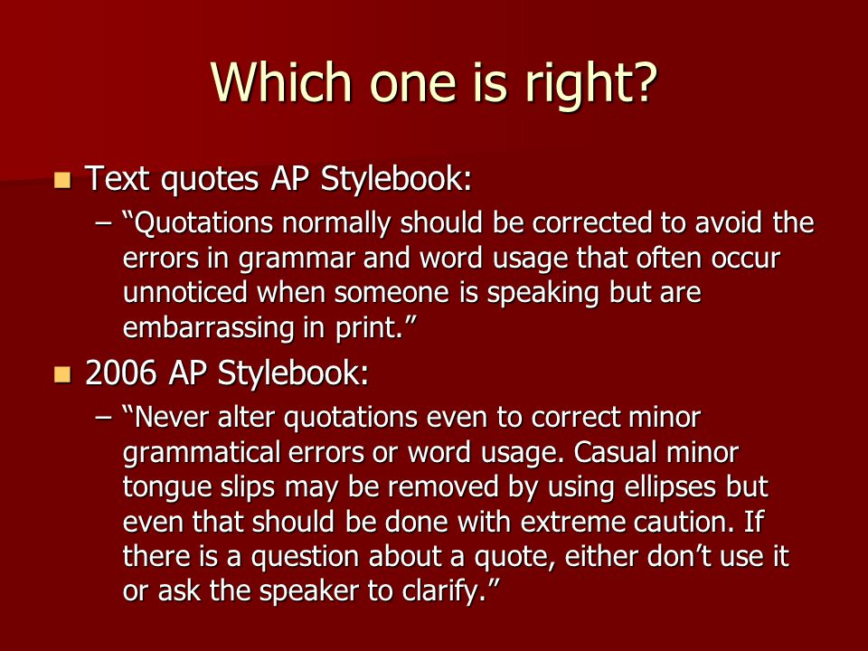 Which one is right? Text quotes AP Stylebook: Text quotes AP Stylebook: –Quotations normally should be corrected to avoid the errors in grammar and wo