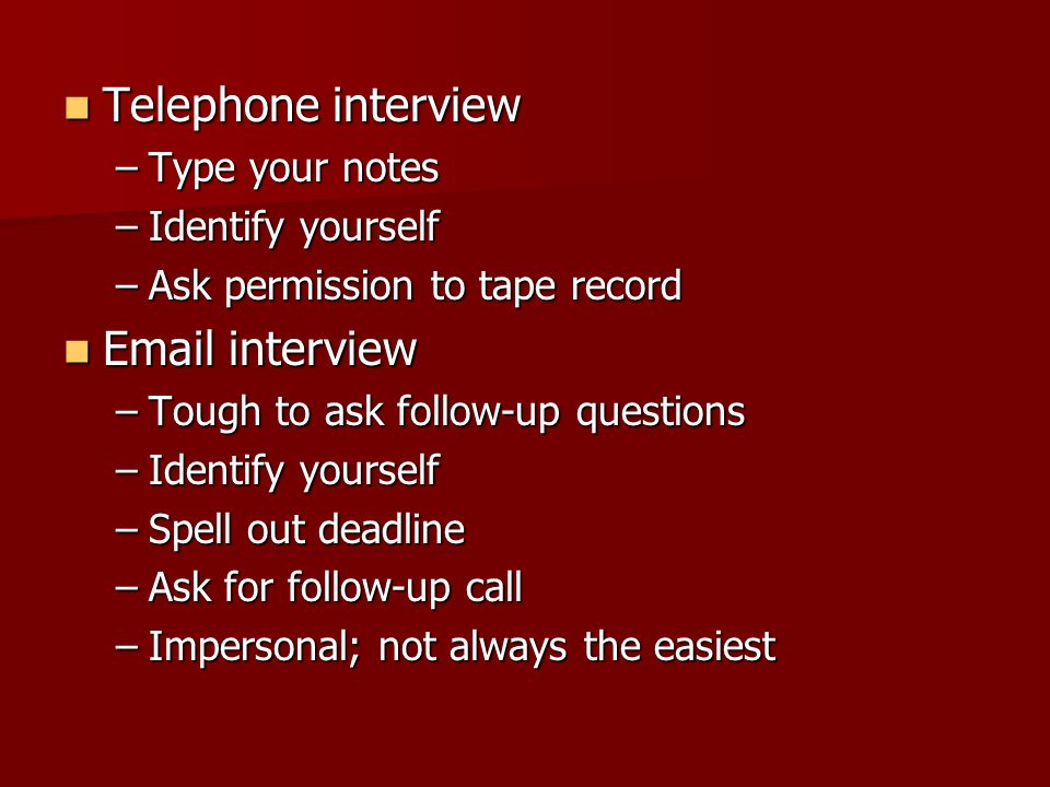Telephone interview Telephone interview –Type your notes –Identify yourself –Ask permission to tape record Email interview Email interview –Tough to a
