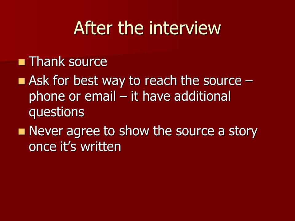 After the interview Thank source Thank source Ask for best way to reach the source – phone or email – it have additional questions Ask for best way to