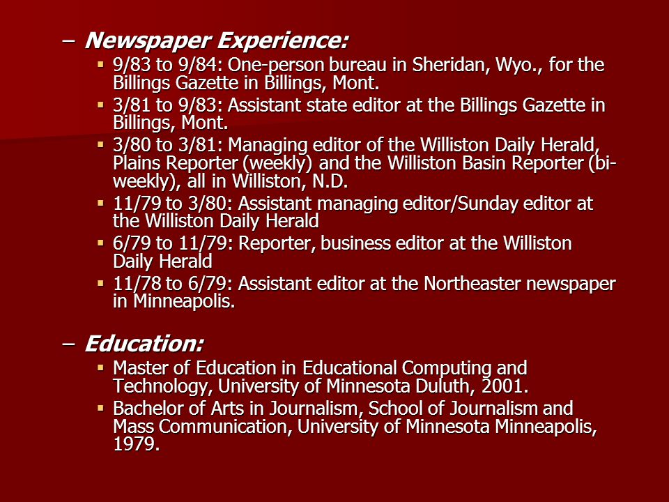 –Newspaper Experience: 9/83 to 9/84: One-person bureau in Sheridan, Wyo., for the Billings Gazette in Billings, Mont. 9/83 to 9/84: One-person bureau