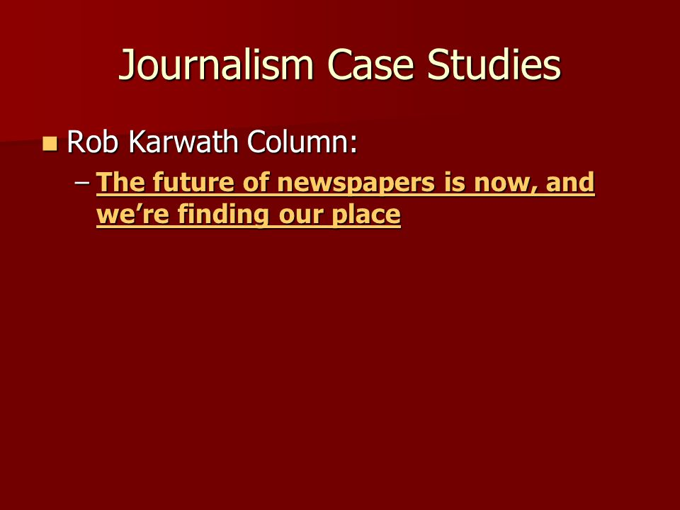 Journalism Case Studies Rob Karwath Column: Rob Karwath Column: –The future of newspapers is now, and were finding our place The future of newspapers