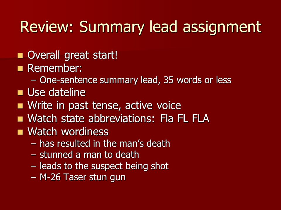 Review: Summary lead assignment Overall great start! Overall great start! Remember: Remember: –One-sentence summary lead, 35 words or less Use datelin