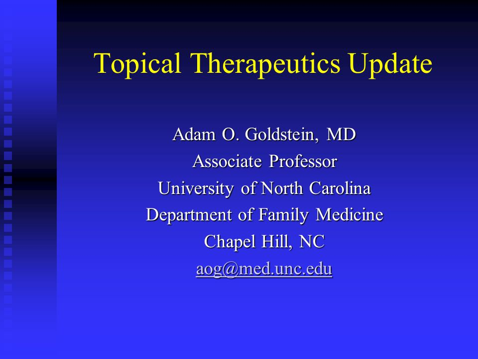 Topical Therapeutics Update Adam O. Goldstein, MD Associate Professor University of North Carolina Department of Family Medicine Chapel Hill, NC aog@m