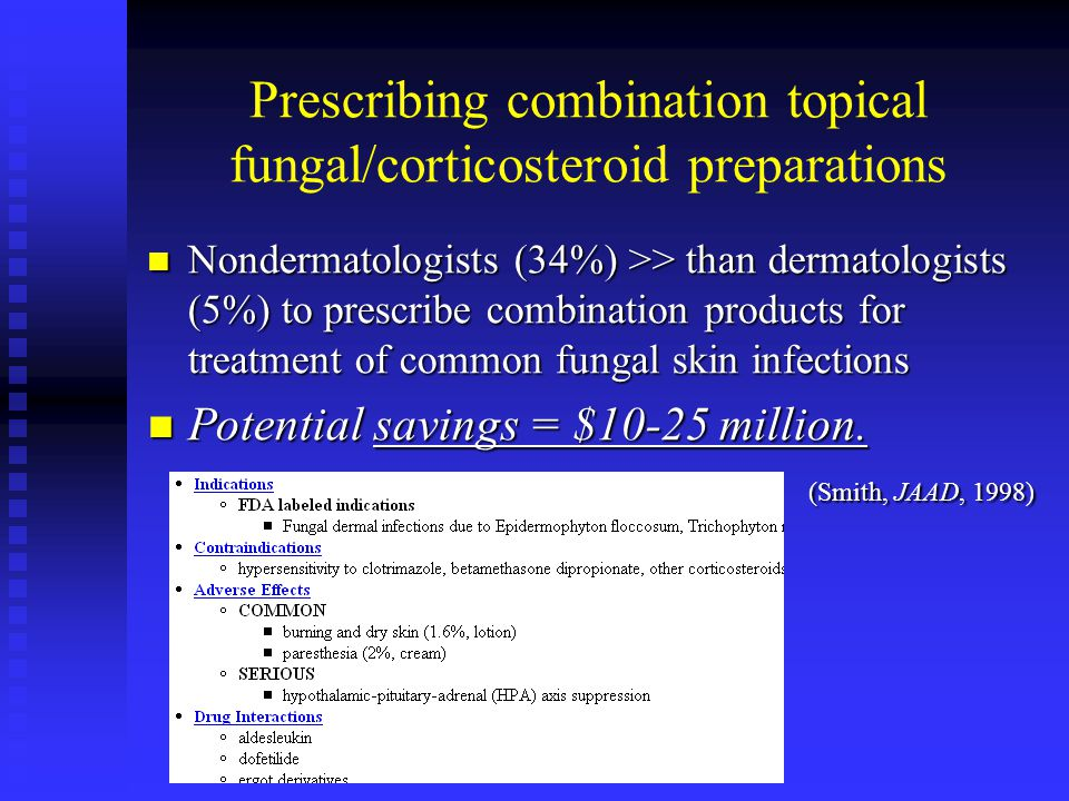 Prescribing combination topical fungal/corticosteroid preparations Nondermatologists (34%) >> than dermatologists (5%) to prescribe combination products for treatment of common fungal skin infections Nondermatologists (34%) >> than dermatologists (5%) to prescribe combination products for treatment of common fungal skin infections Potential savings = $10-25 million.