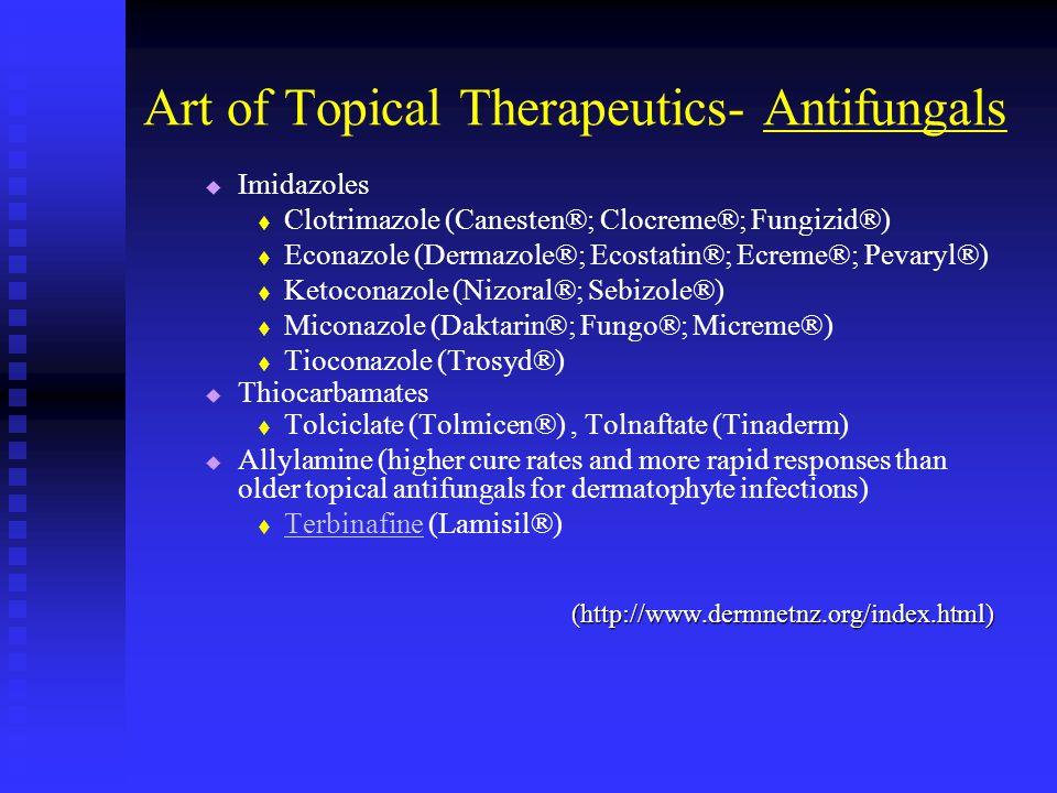 Art of Topical Therapeutics- Antifungals Imidazoles Clotrimazole (Canesten®; Clocreme®; Fungizid®) Econazole (Dermazole®; Ecostatin®; Ecreme®; Pevaryl®) Ketoconazole (Nizoral®; Sebizole®) Miconazole (Daktarin®; Fungo®; Micreme®) Tioconazole (Trosyd®) Thiocarbamates Tolciclate (Tolmicen®), Tolnaftate (Tinaderm) Allylamine (higher cure rates and more rapid responses than older topical antifungals for dermatophyte infections) Terbinafine (Lamisil®) Terbinafine(http://www.dermnetnz.org/index.html)