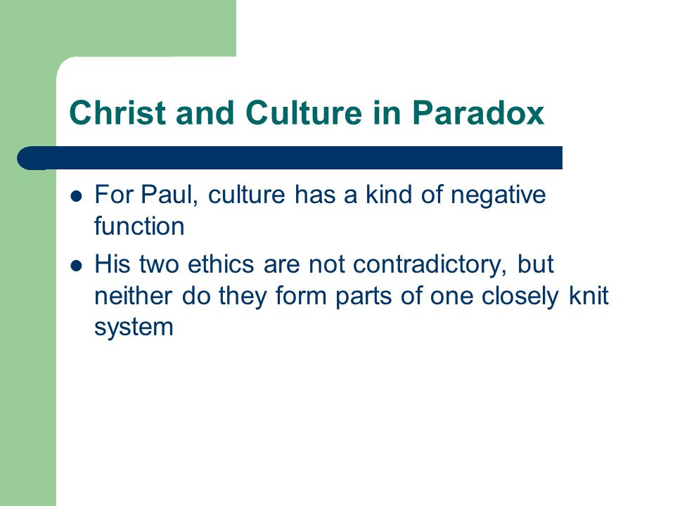 Christ and Culture in Paradox For Paul, culture has a kind of negative function His two ethics are not contradictory, but neither do they form parts of one closely knit system